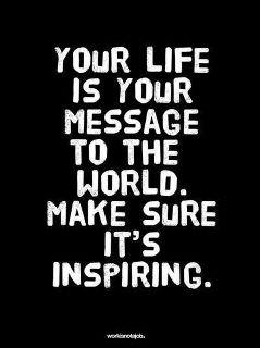 Your Life is Your Message...